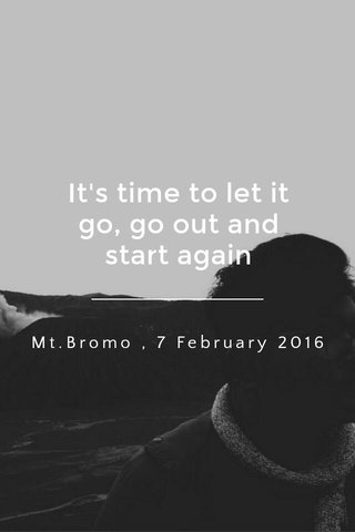 It's time to let it go, go out and start again Mt.Bromo , 7 February 2016