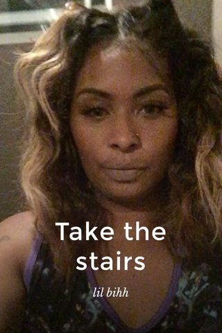 Take the stairs lil bihh