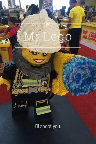 Mr.Lego I'll shoot you.