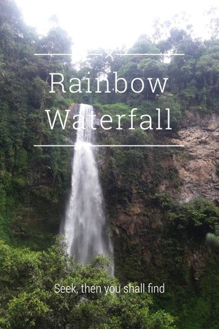 Rainbow Waterfall Seek, then you shall find