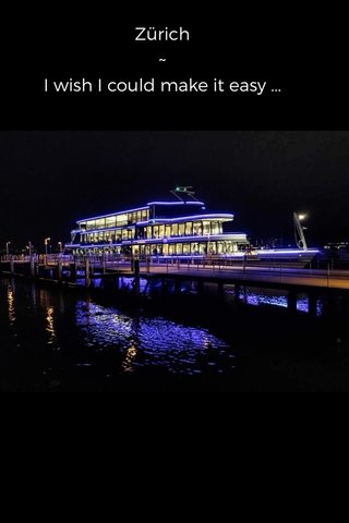 Zürich ~ I wish I could make it easy ...