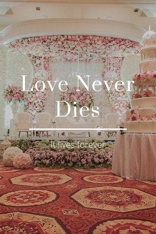 Love Never Dies It lives forever