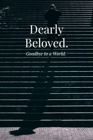 Dearly Beloved. Goodbye to a World.