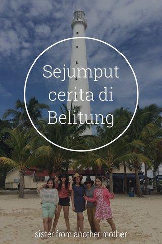 Sejumput cerita di Belitung sister from another mother