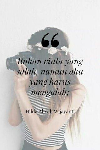 Bukan cinta yang salah, namun aku yang harus mengalah; Hilda Aliyah Wijayanti