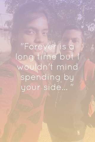 """""""Forever is a long time but I wouldn't mind spending by your side... """""""