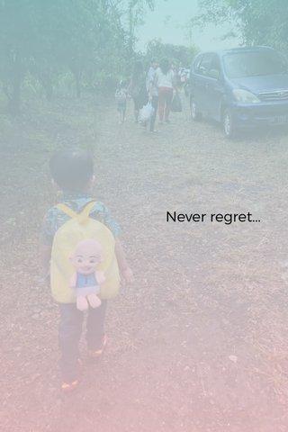 Never regret...