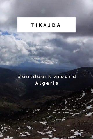 TIKAJDA #outdoors around Algeria