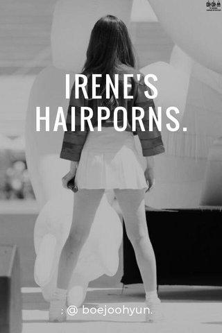 IRENE'S HAIRPORNS. ; @ boejoohyun.