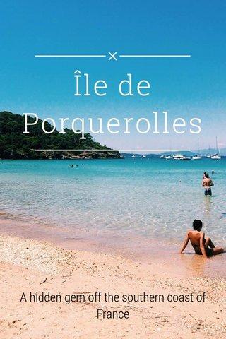 Île de Porquerolles A hidden gem off the southern coast of France