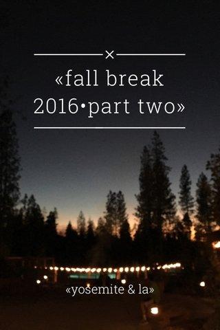 «fall break 2016•part two» «yosemite & la»