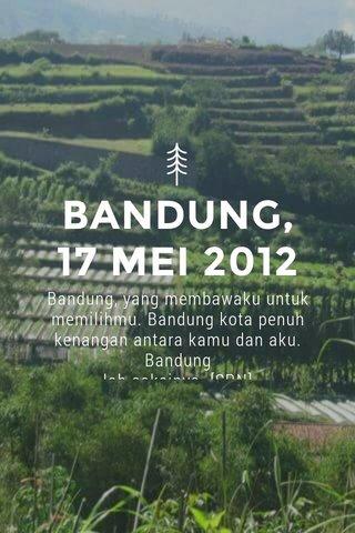 BANDUNG, 17 MEI 2012 Bandung, yang membawaku untuk memilihmu. Bandung kota penuh kenangan antara kamu dan aku. Bandung lah saksinya. [SRN]