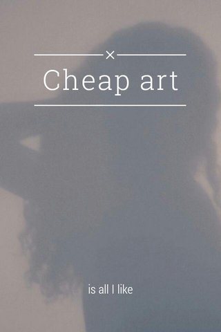 Cheap art is all I like