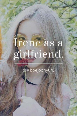 Irene as a girlfriend. ; @ boejoohyun.