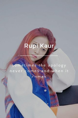 Rupi Kaur sometimes the apology never comes and when it comes it is neither wanted nor needed