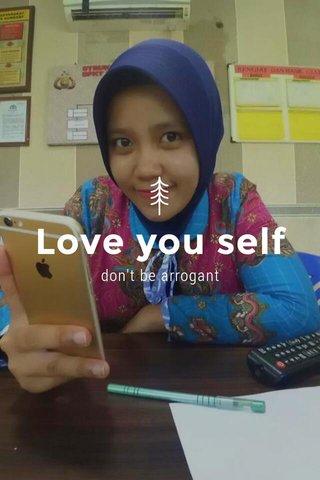 Love you self don't be arrogant