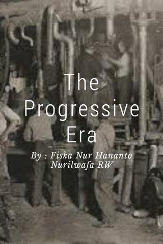 The Progressive Era By : Fiska Nur Hananto Nurilwafa RW