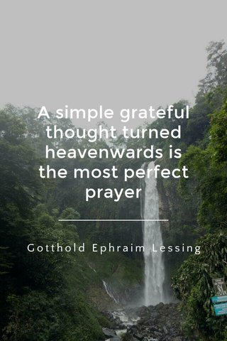A simple grateful thought turned heavenwards is the most perfect prayer Gotthold Ephraim Lessing