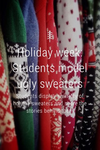 Holiday week: Students model ugly sweaters Students display a variety of holiday sweaters and share the stories behind them