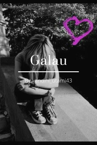 Galau By : andini_utami43