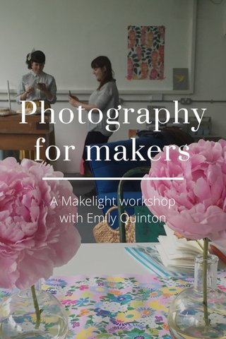 Photography for makers A Makelight workshop with Emily Quinton