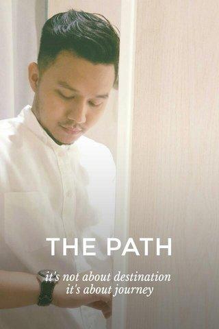 THE PATH it's not about destination it's about journey
