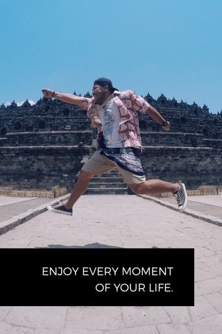 ENJOY EVERY MOMENT OF YOUR LIFE.