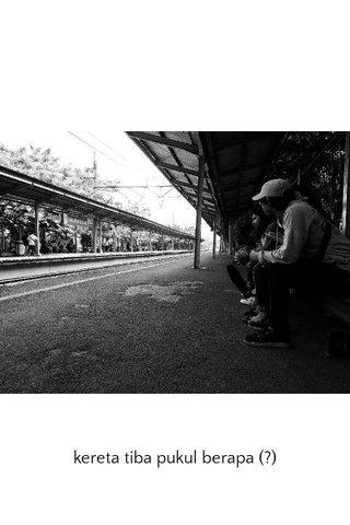 kereta tiba pukul berapa (?)