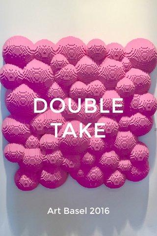 DOUBLE TAKE Art Basel 2016