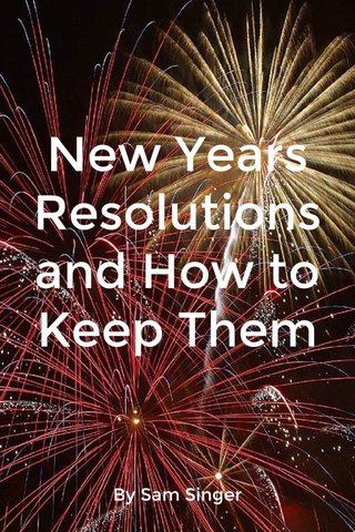 New Years Resolutions and How to Keep Them By Sam Singer