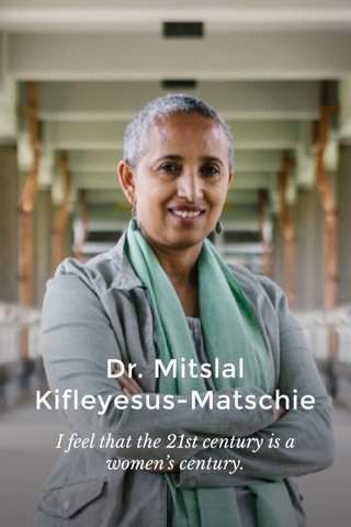 Dr. Mitslal Kifleyesus-Matschie I feel that the 21st century is a women's century.