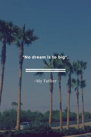 """""""No dream is to big"""". -My Father"""
