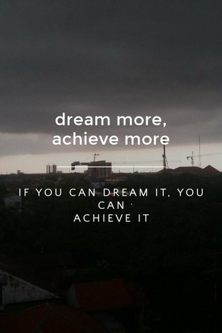 dream more, achieve more IF YOU CAN DREAM IT, YOU CAN ACHIEVE IT