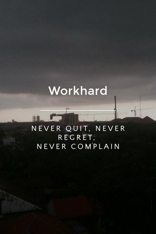 Workhard NEVER QUIT, NEVER REGRET, NEVER COMPLAIN