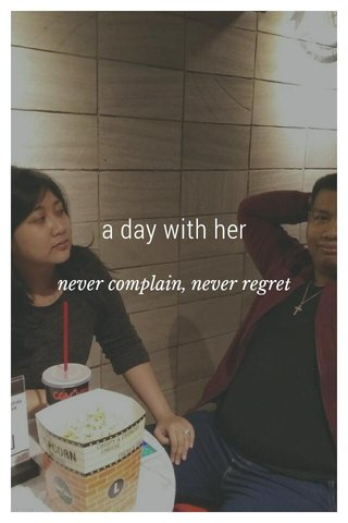 a day with her never complain, never regret
