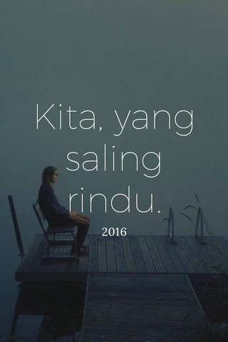 Kita, yang saling rindu. 2016