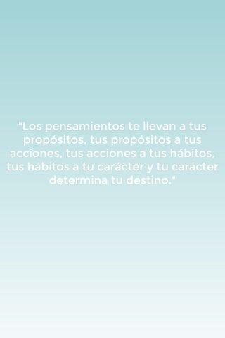"""""""Los pensamientos te llevan a tus propósitos, tus propósitos a tus acciones, tus acciones a tus hábitos, tus hábitos a tu carácter y tu carácter determina tu destino."""""""