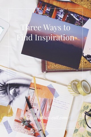 Three Ways to Find Inspiration www.aclothes-call.com