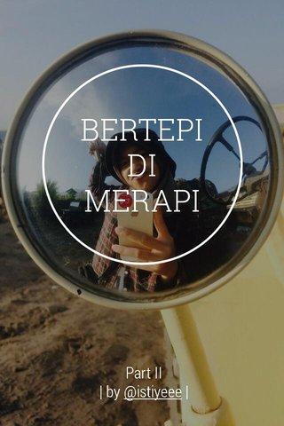 BERTEPI DI MERAPI Part II | by @istiyeee |