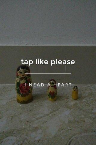 tap like please I NEAD A HEART