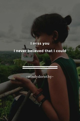 I miss you I never believed that I could -nindydorothy-