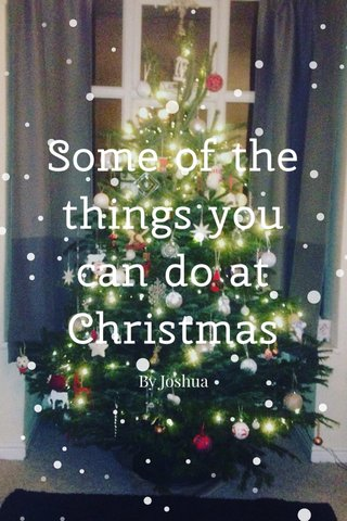 Some of the things you can do at Christmas By Joshua