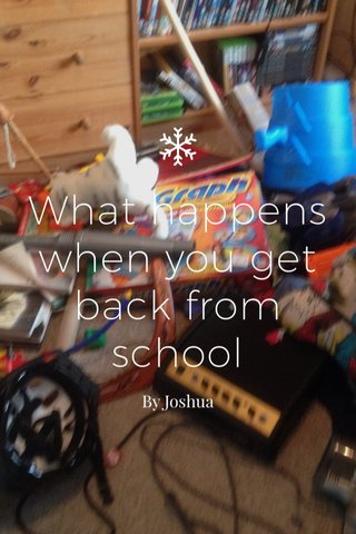 What happens when you get back from school By Joshua