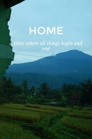 HOME a place where all things begin and end