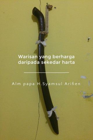 Warisan yang berharga daripada sekedar harta Alm papa H.Syamsul Arifien