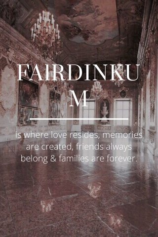 FAlRDINKUM is where love resides, memories are created, friends always belong & families are forever.