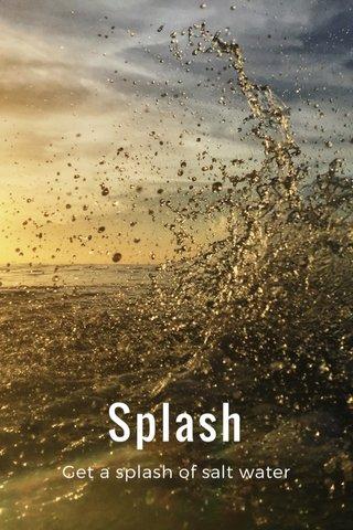 Splash Get a splash of salt water