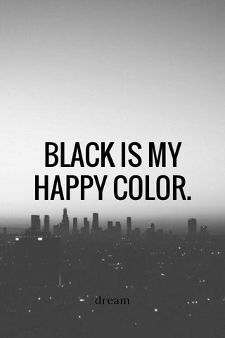 BLACK IS MY HAPPY COLOR. dream