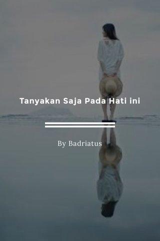Tanyakan Saja Pada Hati ini By Badriatus