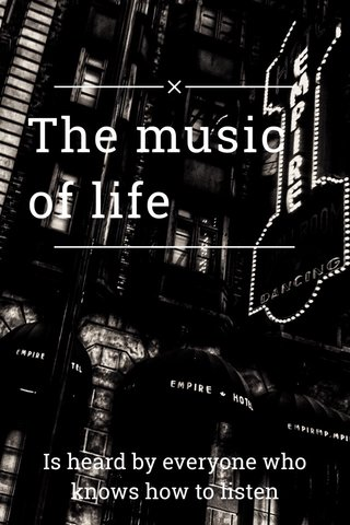 The music of life Is heard by everyone who knows how to listen